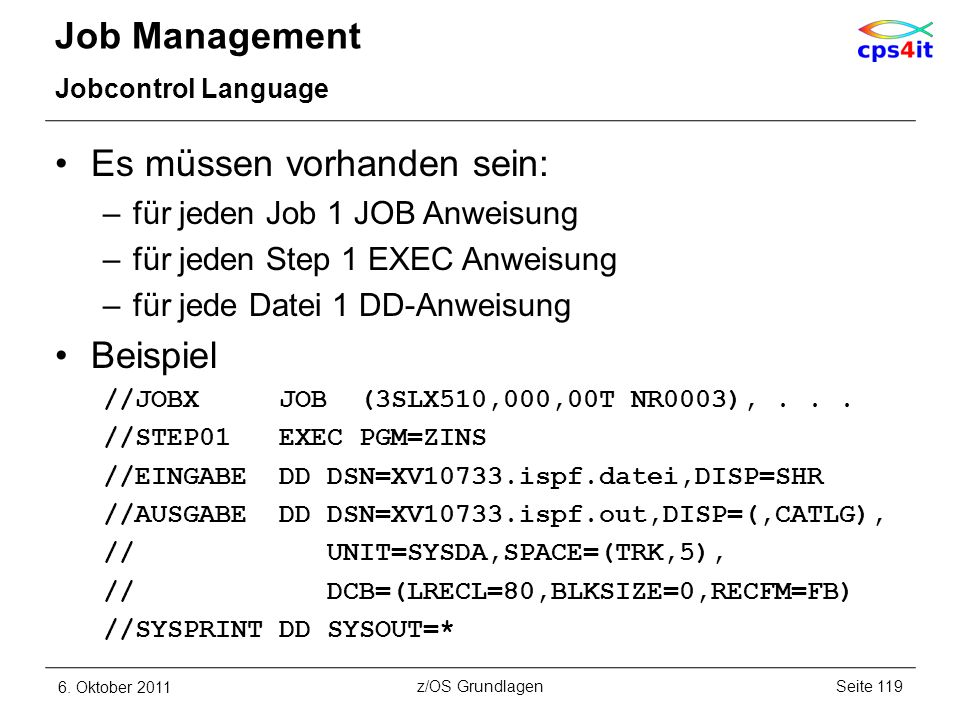 Job Management Jobcontrol Language Es müssen vorhanden sein: –für jeden Job 1 JOB Anweisung –für jeden Step 1 EXEC Anweisung –für jede Datei 1 DD-Anwe