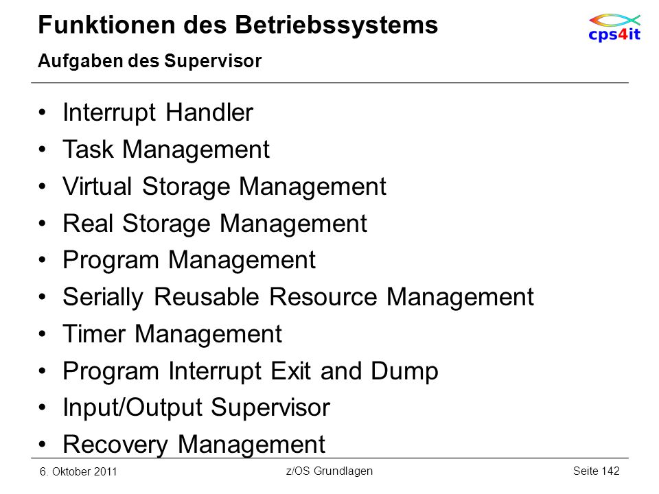 Funktionen des Betriebssystems Aufgaben des Supervisor Interrupt Handler Task Management Virtual Storage Management Real Storage Management Program Ma