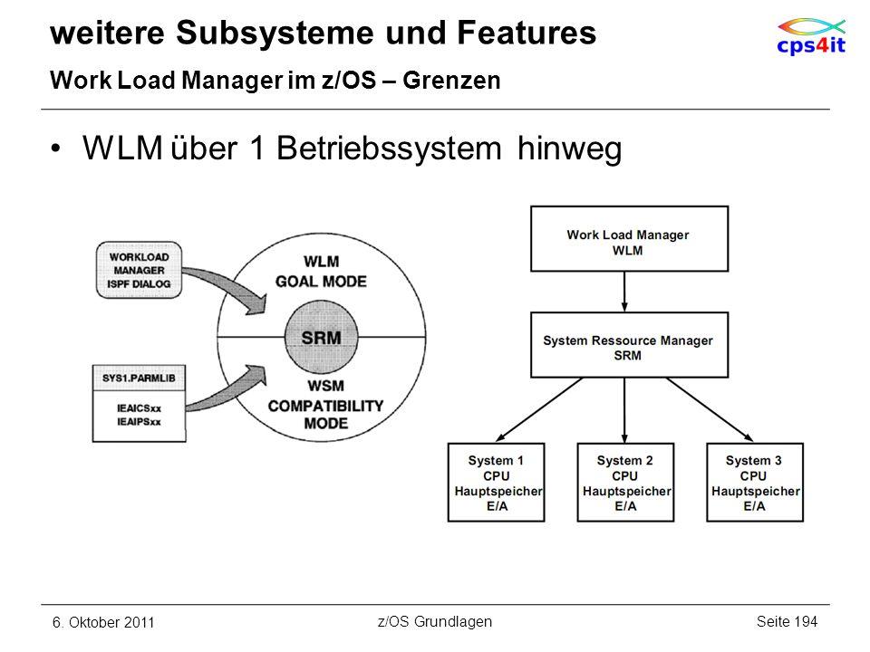WLM über 1 Betriebssystem hinweg weitere Subsysteme und Features Work Load Manager im z/OS – Grenzen 6. Oktober 2011Seite 194z/OS Grundlagen