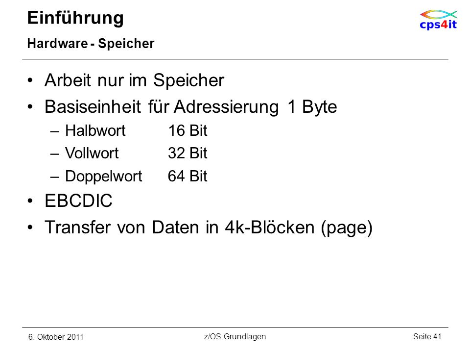 Einführung Hardware - Speicher Arbeit nur im Speicher Basiseinheit für Adressierung 1 Byte –Halbwort16 Bit –Vollwort32 Bit –Doppelwort64 Bit EBCDIC Tr