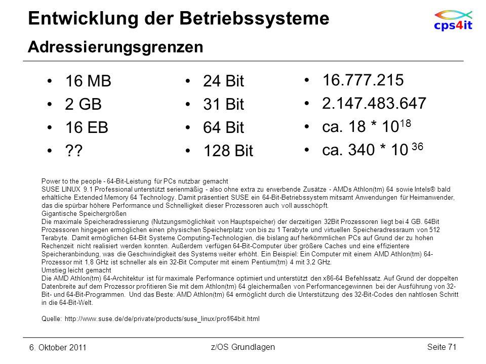 Entwicklung der Betriebssysteme Adressierungsgrenzen 6. Oktober 2011Seite 71z/OS Grundlagen 16 MB 2 GB 16 EB ?? 16.777.215 2.147.483.647 ca. 18 * 10 1