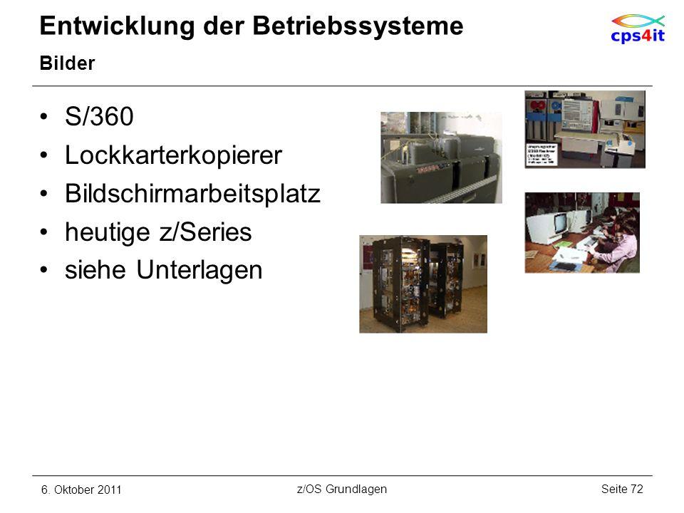 Entwicklung der Betriebssysteme Bilder S/360 Lockkarterkopierer Bildschirmarbeitsplatz heutige z/Series siehe Unterlagen 6. Oktober 2011Seite 72z/OS G