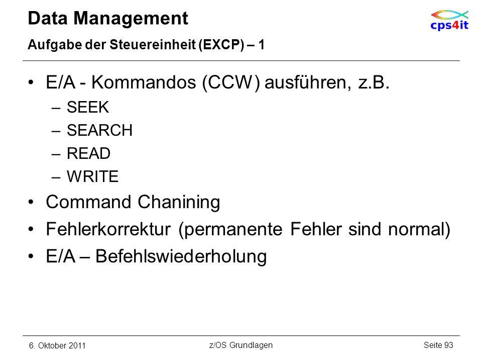 Data Management Aufgabe der Steuereinheit (EXCP) – 1 E/A - Kommandos (CCW) ausführen, z.B. –SEEK –SEARCH –READ –WRITE Command Chanining Fehlerkorrektu