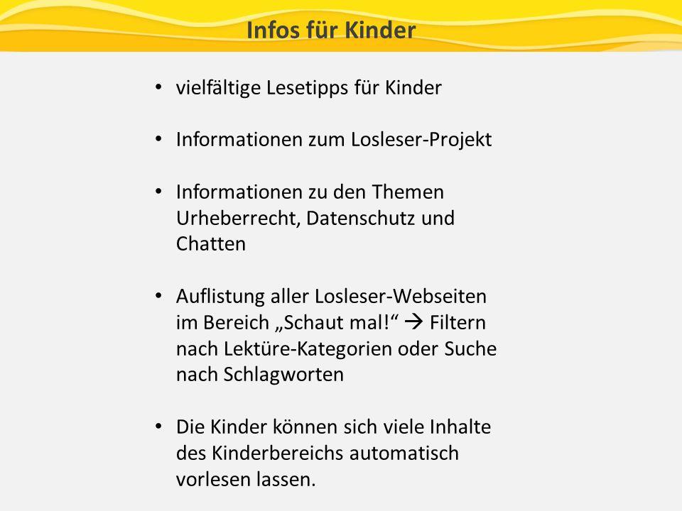 Infos für Kinder vielfältige Lesetipps für Kinder Informationen zum Losleser-Projekt Informationen zu den Themen Urheberrecht, Datenschutz und Chatten Auflistung aller Losleser-Webseiten im Bereich Schaut mal.