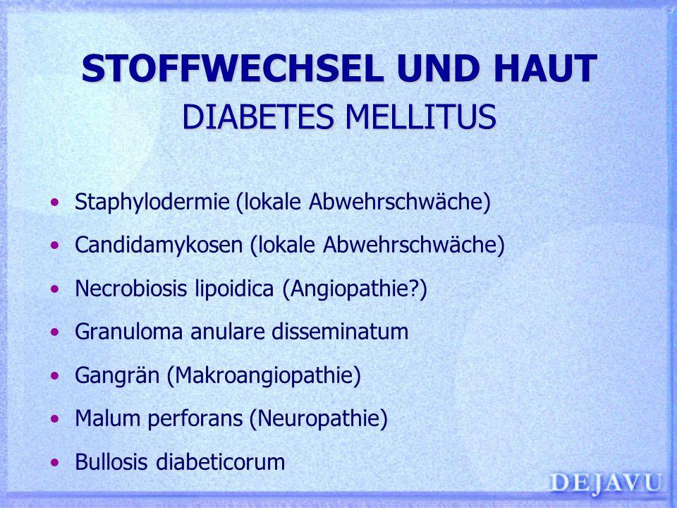STOFFWECHSEL UND HAUT DIABETES MELLITUS Staphylodermie (lokale Abwehrschwäche) Candidamykosen (lokale Abwehrschwäche) Necrobiosis lipoidica (Angiopath