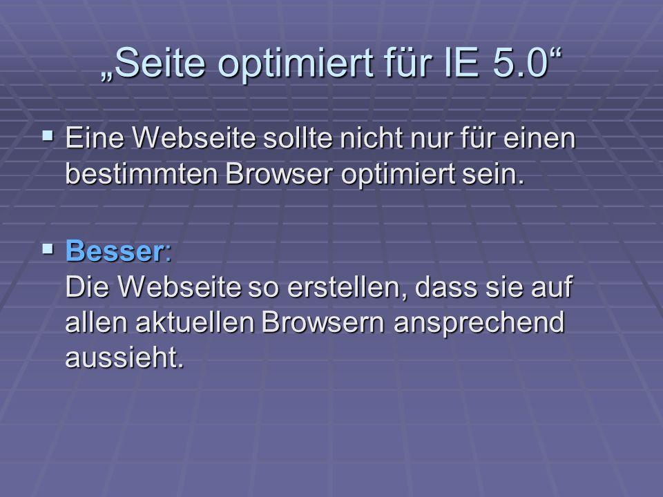 Seite optimiert für IE 5.0 Eine Webseite sollte nicht nur für einen bestimmten Browser optimiert sein.