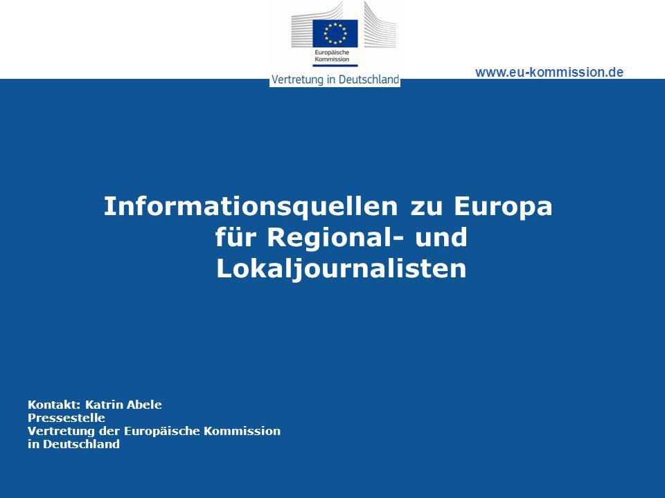 www.eu-kommission.de Informationsquellen zu Europa für Regional- und Lokaljournalisten Kontakt: Katrin Abele Pressestelle Vertretung der Europäische K