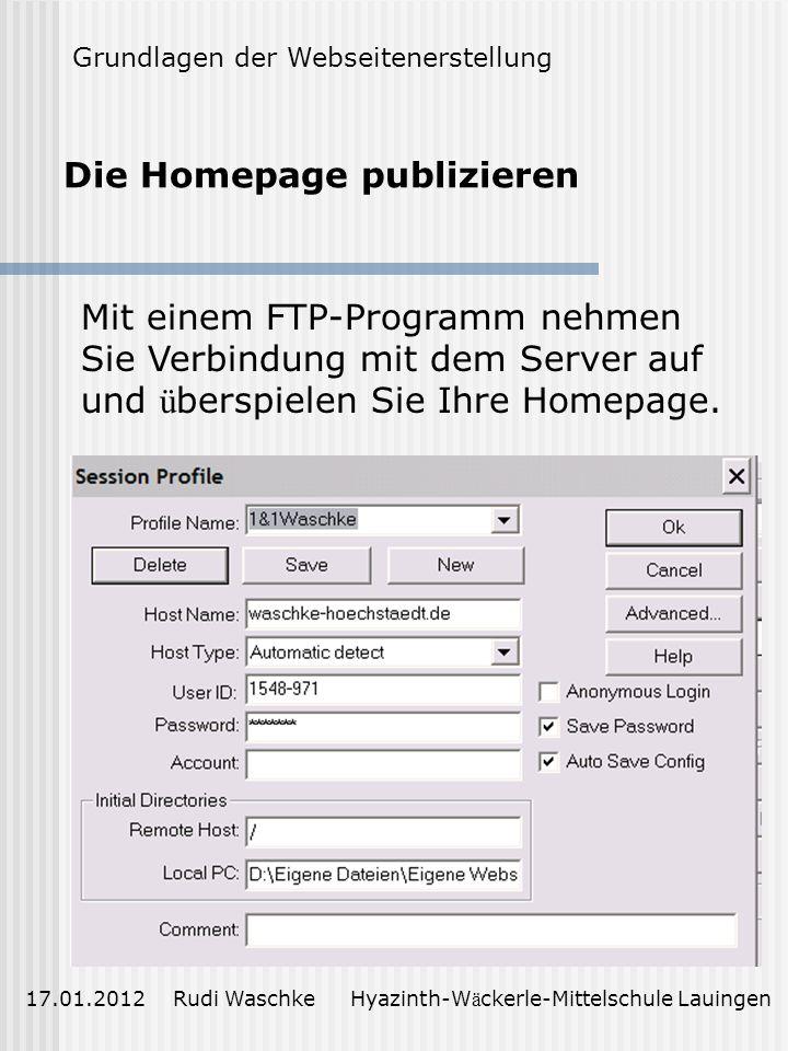 Die Homepage publizieren 17.01.2012 Rudi Waschke Hyazinth-W ä ckerle-Mittelschule Lauingen Grundlagen der Webseitenerstellung Mit einem FTP-Programm nehmen Sie Verbindung mit dem Server auf und ü berspielen Sie Ihre Homepage.