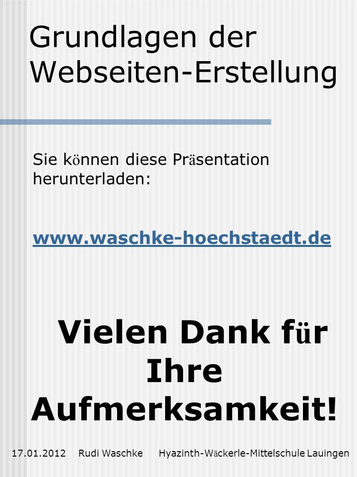 Grundlagen der Webseiten-Erstellung 17.01.2012 Rudi Waschke Hyazinth-W ä ckerle-Mittelschule Lauingen Vielen Dank f ü r Ihre Aufmerksamkeit.