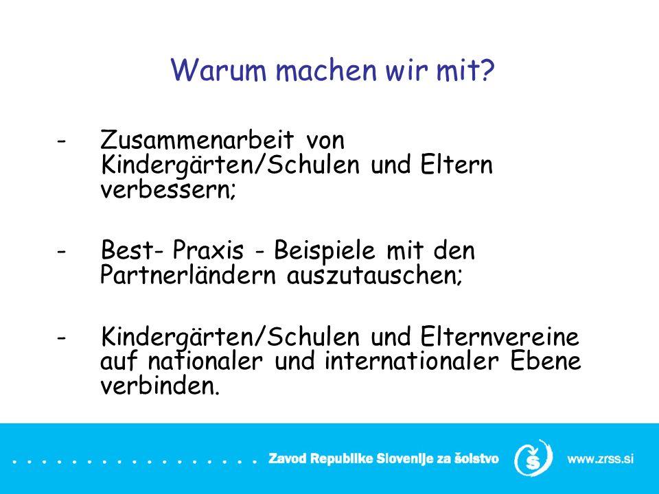 Warum machen wir mit? -Zusammenarbeit von Kindergärten/Schulen und Eltern verbessern; -Best- Praxis - Beispiele mit den Partnerländern auszutauschen;
