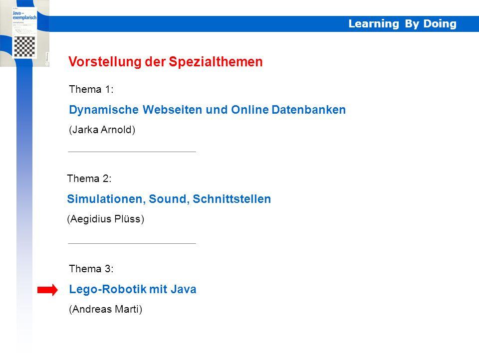 Learning By Doing Thema 1: Dynamische Webseiten und Online Datenbanken (Jarka Arnold) Thema 2: Simulationen, Sound, Schnittstellen (Aegidius Plüss) Thema 3: Lego-Robotik mit Java (Andreas Marti) Vorstellung der Spezialthemen