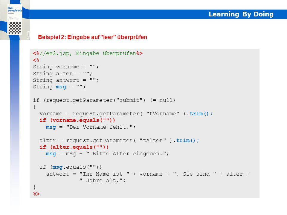 Learning By Doing <% String vorname = ; String alter = ; String antwort = ; String msg = ; if (request.getParameter( submit ) != null) { vorname = request.getParameter( tVorname ).trim(); if (vorname.equals( )) msg = Der Vorname fehlt. ; alter = request.getParameter( tAlter ).trim(); if (alter.equals( )) msg = msg + Bitte Alter eingeben. ; if (msg.equals( )) antwort = Ihr Name ist + vorname + .