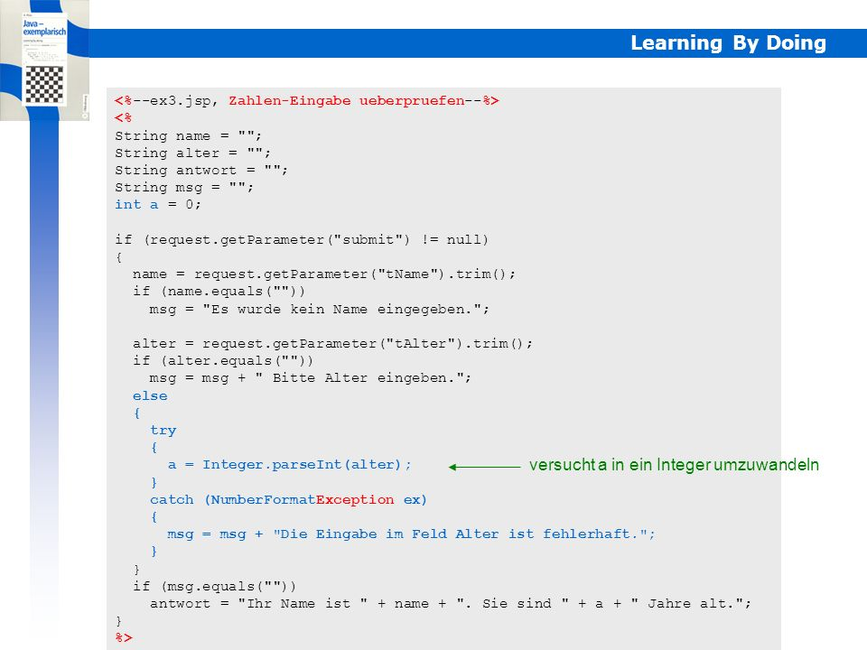 Learning By Doing <% String name = ; String alter = ; String antwort = ; String msg = ; int a = 0; if (request.getParameter( submit ) != null) { name = request.getParameter( tName ).trim(); if (name.equals( )) msg = Es wurde kein Name eingegeben. ; alter = request.getParameter( tAlter ).trim(); if (alter.equals( )) msg = msg + Bitte Alter eingeben. ; else { try { a = Integer.parseInt(alter); } catch (NumberFormatException ex) { msg = msg + Die Eingabe im Feld Alter ist fehlerhaft. ; } if (msg.equals( )) antwort = Ihr Name ist + name + .