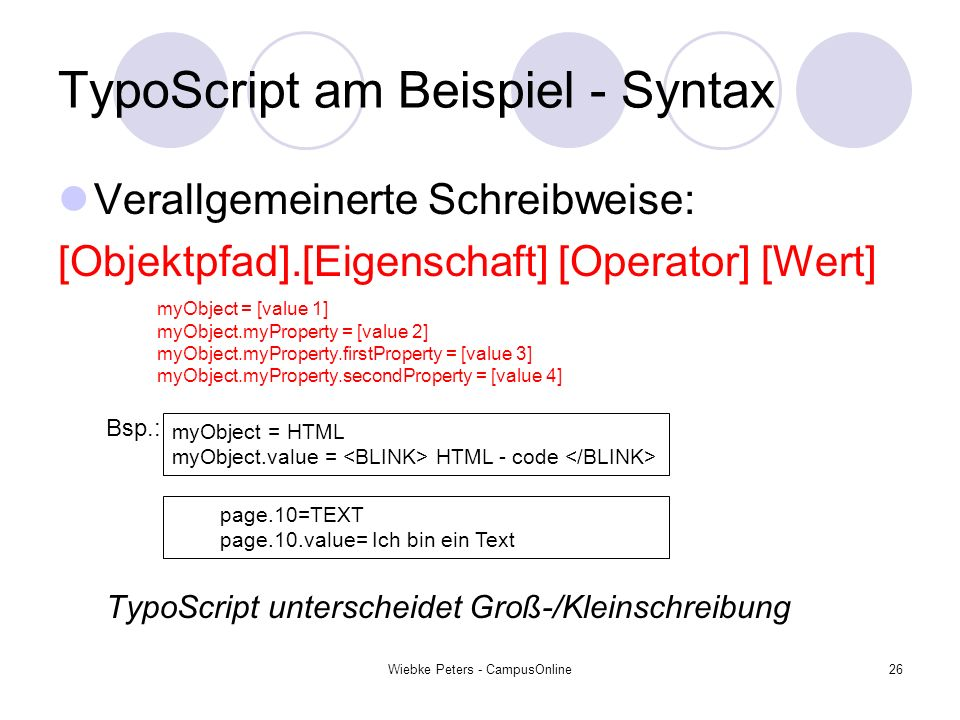 Wiebke Peters - CampusOnline26 TypoScript am Beispiel - Syntax Verallgemeinerte Schreibweise: [Objektpfad].[Eigenschaft] [Operator] [Wert] Bsp.: TypoScript unterscheidet Groß-/Kleinschreibung myObject = [value 1] myObject.myProperty = [value 2] myObject.myProperty.firstProperty = [value 3] myObject.myProperty.secondProperty = [value 4] myObject = HTML myObject.value = HTML - code page.10=TEXT page.10.value= Ich bin ein Text
