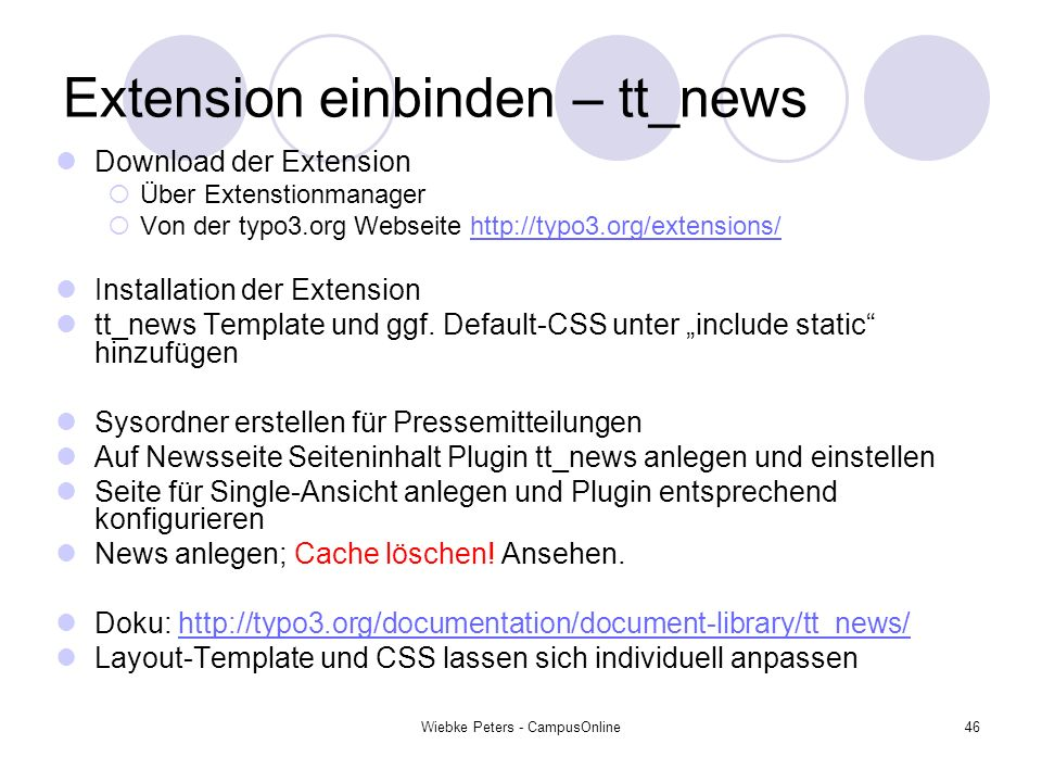 Wiebke Peters - CampusOnline46 Extension einbinden – tt_news Download der Extension Über Extenstionmanager Von der typo3.org Webseite http://typo3.org/extensions/http://typo3.org/extensions/ Installation der Extension tt_news Template und ggf.