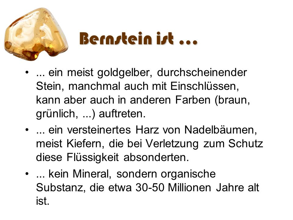 Bernstein ist...... ein meist goldgelber, durchscheinender Stein, manchmal auch mit Einschlüssen, kann aber auch in anderen Farben (braun, grünlich,..