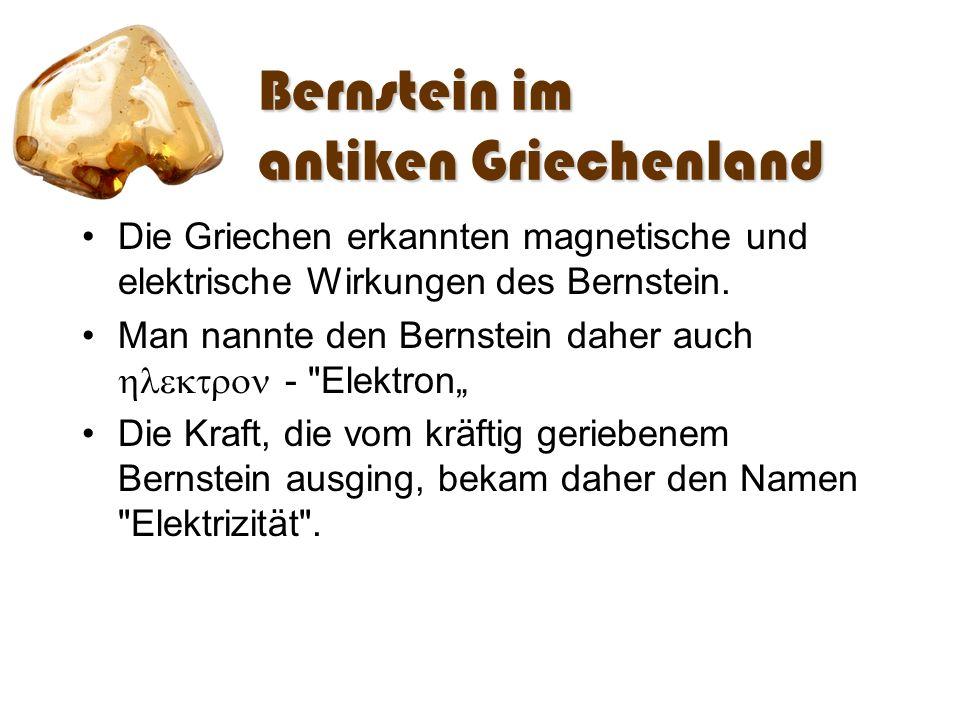 Bernstein im antiken Griechenland Die Griechen erkannten magnetische und elektrische Wirkungen des Bernstein. Man nannte den Bernstein daher auch -