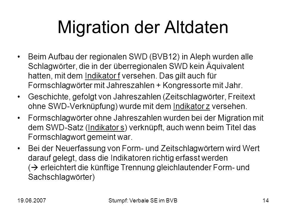 19.06.2007Stumpf: Verbale SE im BVB14 Migration der Altdaten Beim Aufbau der regionalen SWD (BVB12) in Aleph wurden alle Schlagwörter, die in der über