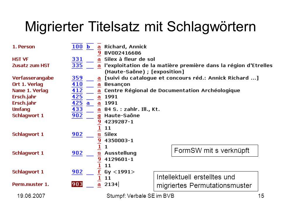 19.06.2007Stumpf: Verbale SE im BVB15 Migrierter Titelsatz mit Schlagwörtern FormSW mit s verknüpft Intellektuell erstelltes und migriertes Permutatio