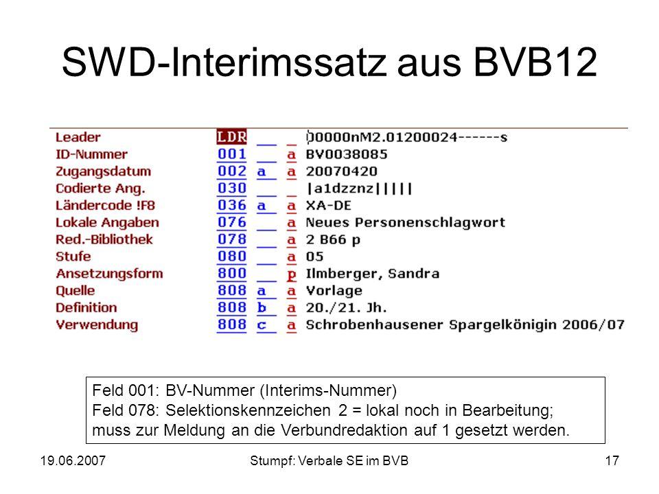 19.06.2007Stumpf: Verbale SE im BVB17 SWD-Interimssatz aus BVB12 Feld 001: BV-Nummer (Interims-Nummer) Feld 078: Selektionskennzeichen 2 = lokal noch