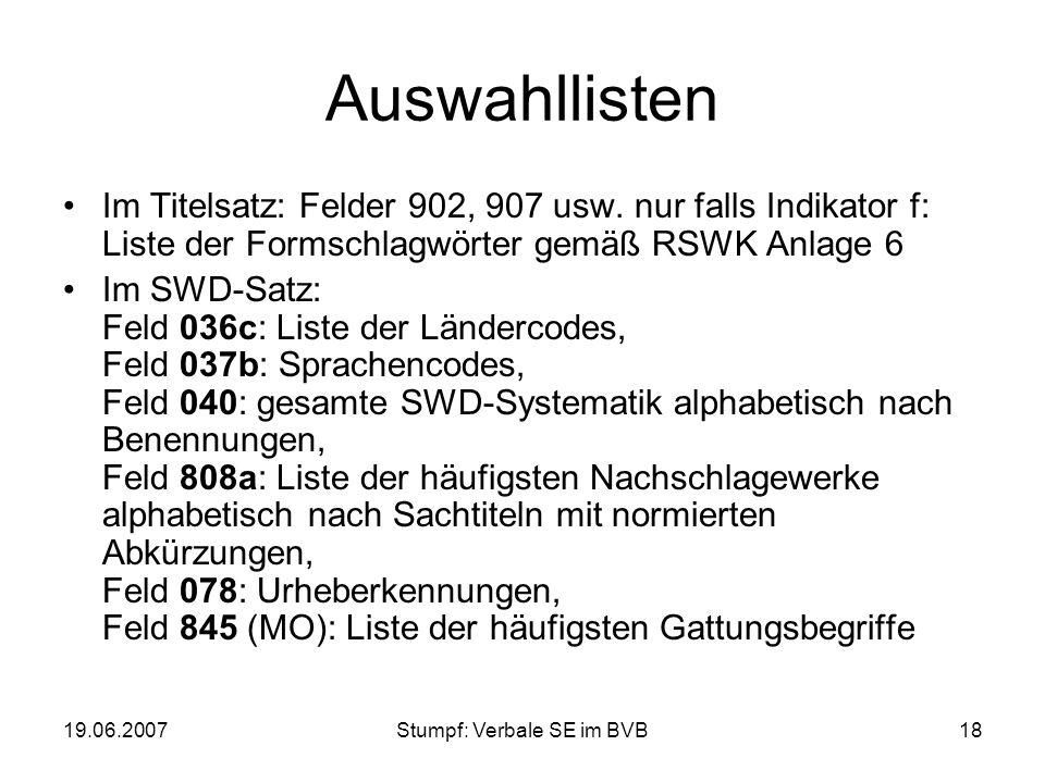 19.06.2007Stumpf: Verbale SE im BVB18 Auswahllisten Im Titelsatz: Felder 902, 907 usw. nur falls Indikator f: Liste der Formschlagwörter gemäß RSWK An