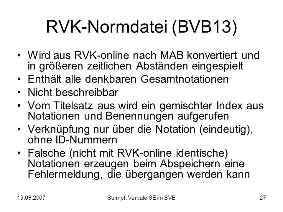 19.06.2007Stumpf: Verbale SE im BVB27 RVK-Normdatei (BVB13) Wird aus RVK-online nach MAB konvertiert und in größeren zeitlichen Abständen eingespielt