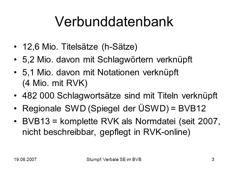 19.06.2007Stumpf: Verbale SE im BVB3 Verbunddatenbank 12,6 Mio. Titelsätze (h-Sätze) 5,2 Mio. davon mit Schlagwörtern verknüpft 5,1 Mio. davon mit Not