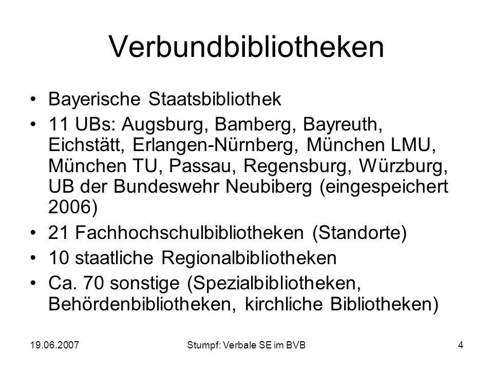 19.06.2007Stumpf: Verbale SE im BVB4 Verbundbibliotheken Bayerische Staatsbibliothek 11 UBs: Augsburg, Bamberg, Bayreuth, Eichstätt, Erlangen-Nürnberg