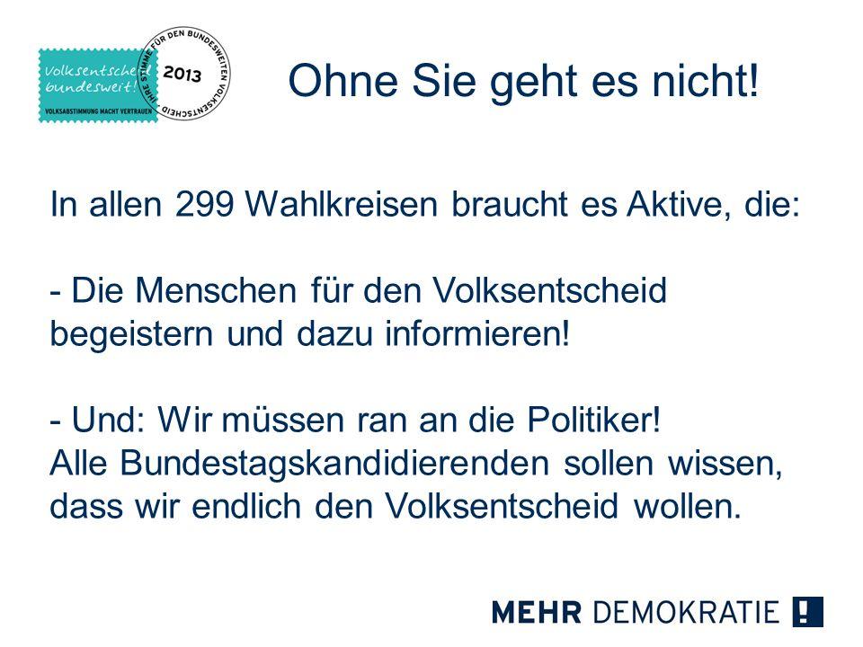 Ohne Sie geht es nicht! In allen 299 Wahlkreisen braucht es Aktive, die: - Die Menschen für den Volksentscheid begeistern und dazu informieren! - Und: