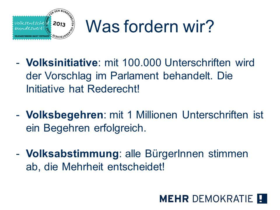 Was fordern wir? -Volksinitiative: mit 100.000 Unterschriften wird der Vorschlag im Parlament behandelt. Die Initiative hat Rederecht! -Volksbegehren: