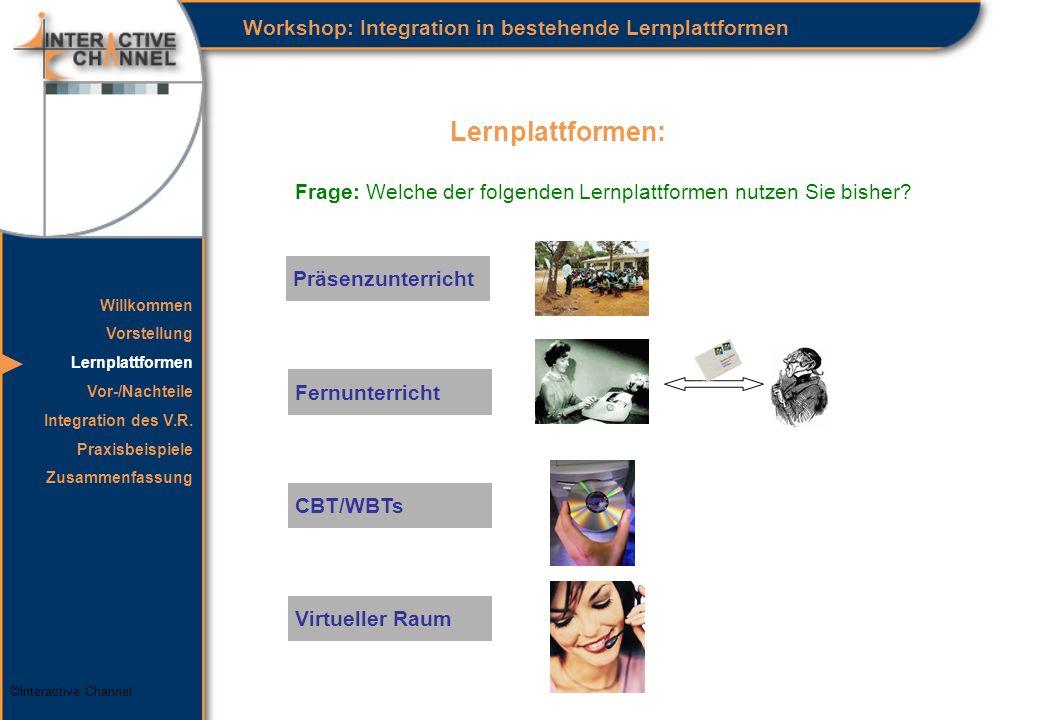 ©Interactive Channel Lernplattformen: Workshop: Integration in bestehende Lernplattformen Präsenzunterricht Fernunterricht CBT/WBTs Virtueller Raum Willkommen Vorstellung Lernplattformen Vor-/Nachteile Integration des V.R.