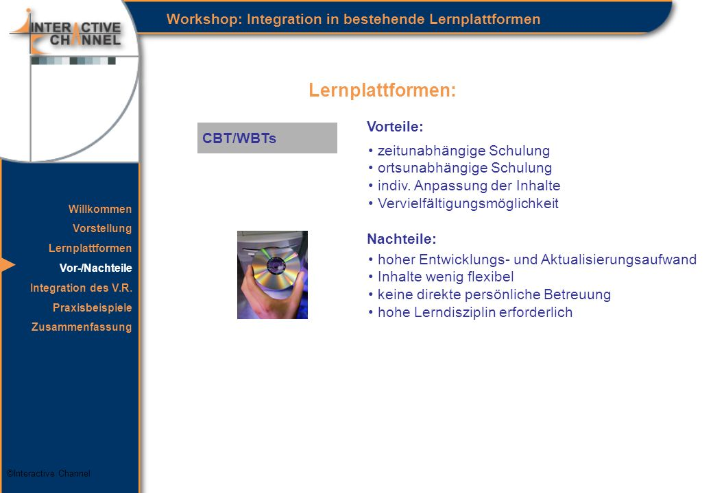 ©Interactive Channel Lernplattformen: Workshop: Integration in bestehende Lernplattformen CBT/WBTs Vorteile: zeitunabhängige Schulung ortsunabhängige Schulung indiv.