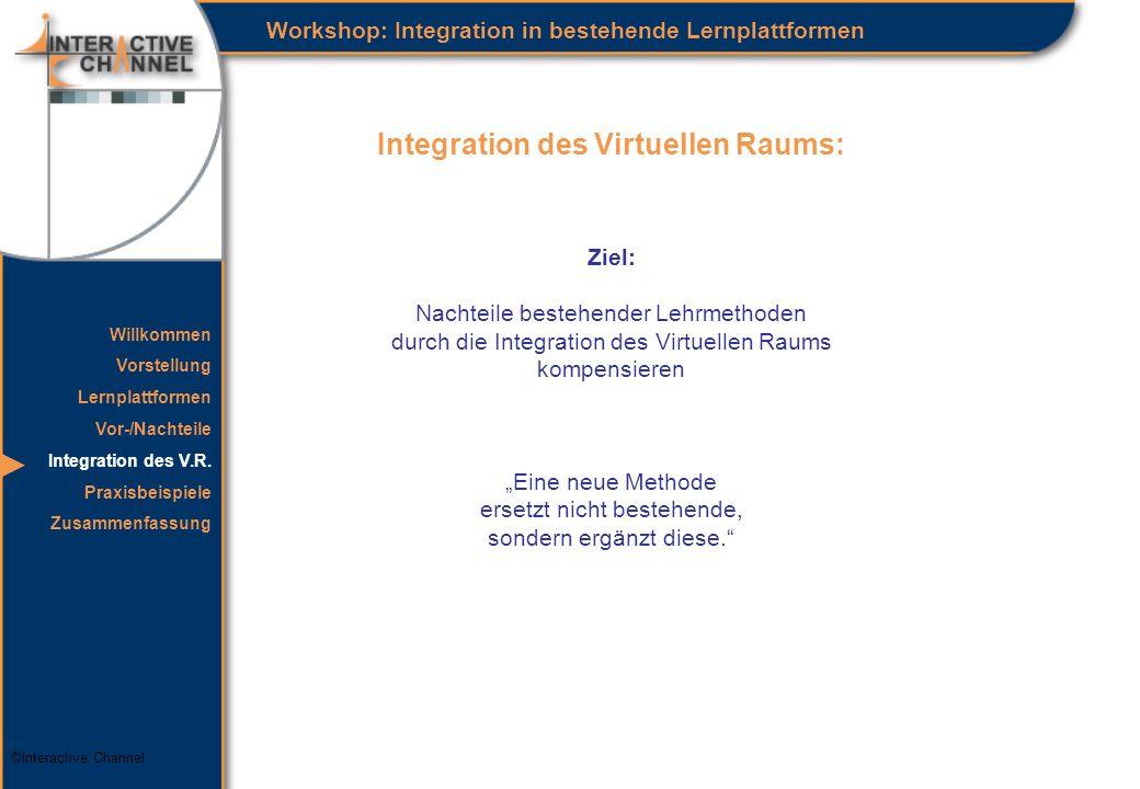 ©Interactive Channel Integration des Virtuellen Raums: Workshop: Integration in bestehende Lernplattformen Ziel: Nachteile bestehender Lehrmethoden durch die Integration des Virtuellen Raums kompensieren Eine neue Methode ersetzt nicht bestehende, sondern ergänzt diese.