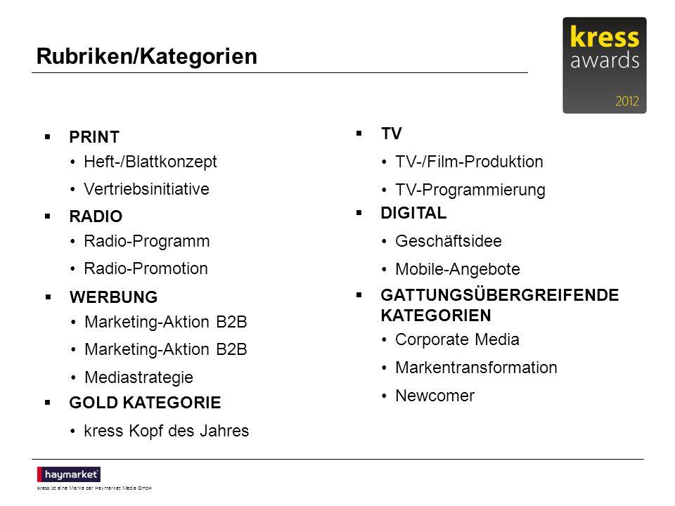 kress ist eine Marke der Haymarket Media GmbH Rubriken/Kategorien PRINT Heft-/Blattkonzept Vertriebsinitiative TV TV-/Film-Produktion TV-Programmierung RADIO Radio-Programm Radio-Promotion DIGITAL Geschäftsidee Mobile-Angebote WERBUNG Marketing-Aktion B2B Mediastrategie GATTUNGSÜBERGREIFENDE KATEGORIEN Corporate Media Markentransformation Newcomer GOLD KATEGORIE kress Kopf des Jahres