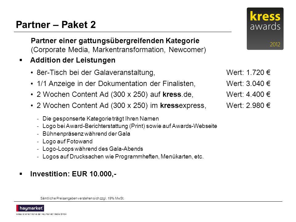 kress ist eine Marke der Haymarket Media GmbH Partner – Paket 2 Addition der Leistungen 8er-Tisch bei der Galaveranstaltung,Wert: 1.720 1/1 Anzeige in der Dokumentation der Finalisten,Wert: 3.040 2 Wochen Content Ad (300 x 250) auf kress.de,Wert: 4.400 2 Wochen Content Ad (300 x 250) im kressexpress,Wert: 2.980 Die gesponserte Kategorie trägt Ihren Namen Logo bei Award-Berichterstattung (Print) sowie auf Awards-Webseite Bühnenpräsenz während der Gala Logo auf Fotowand Logo-Loops während des Gala-Abends Logos auf Drucksachen wie Programmheften, Menükarten, etc.