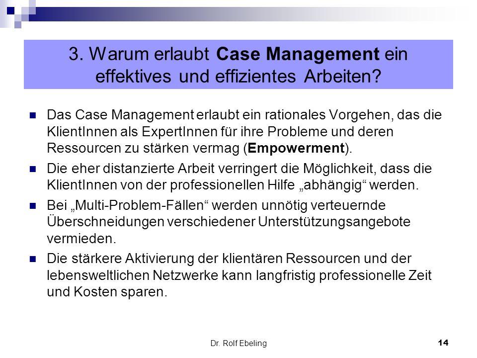 14 Dr. Rolf Ebeling Das Case Management erlaubt ein rationales Vorgehen, das die KlientInnen als ExpertInnen für ihre Probleme und deren Ressourcen zu