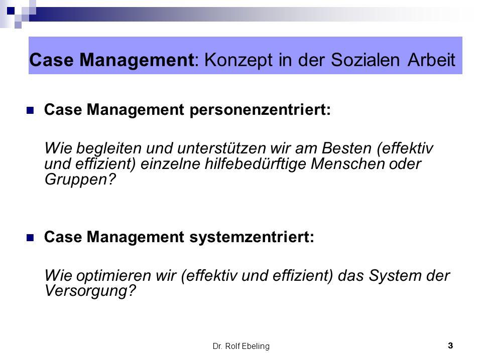 3 Dr. Rolf Ebeling Case Management: Konzept in der Sozialen Arbeit Case Management personenzentriert: Wie begleiten und unterstützen wir am Besten (ef