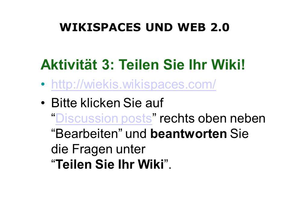 Aktivität 3: Teilen Sie Ihr Wiki! http://wiekis.wikispaces.com/ Bitte klicken Sie aufDiscussion posts rechts oben neben Bearbeiten und beantworten Sie