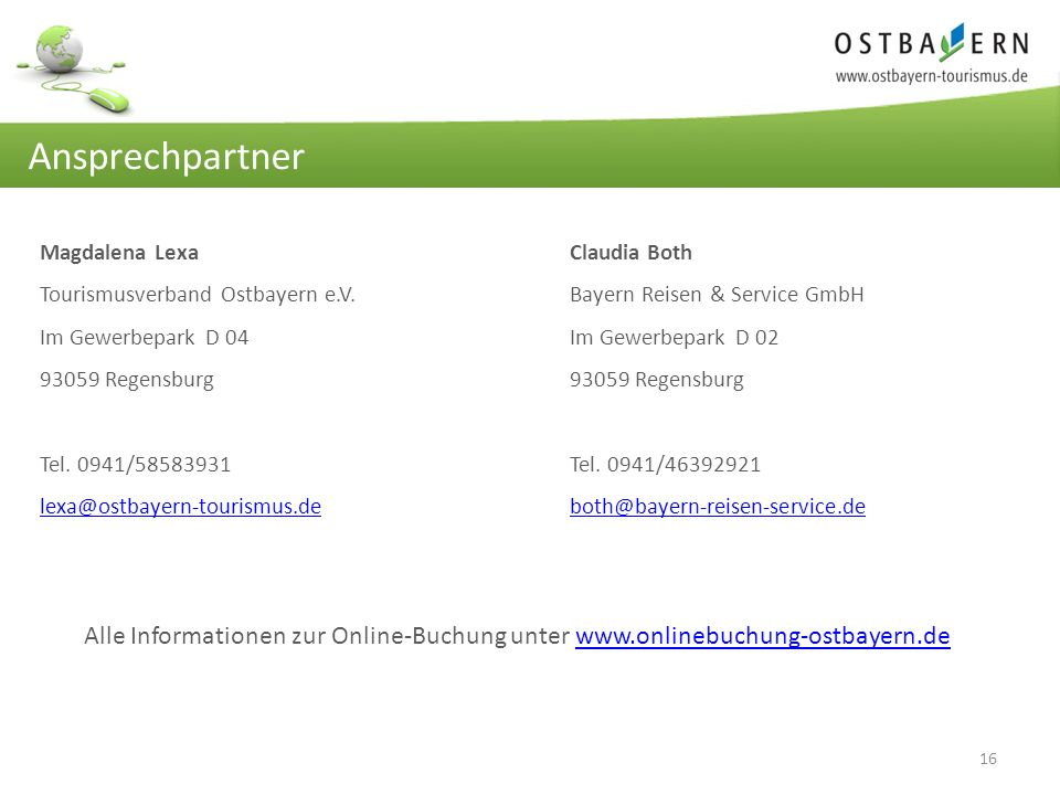 16 Ansprechpartner Magdalena Lexa Claudia Both Tourismusverband Ostbayern e.V.Bayern Reisen & Service GmbH Im Gewerbepark D 04Im Gewerbepark D 0293059 Regensburg Tel.