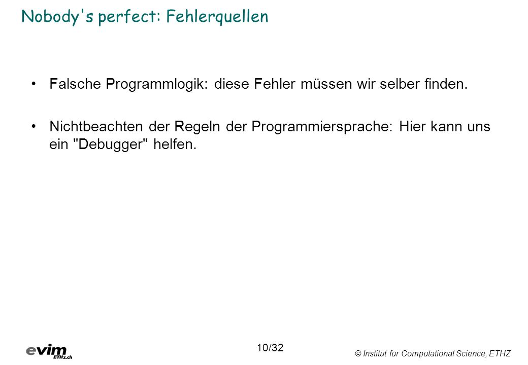 © Institut für Computational Science, ETHZ Nobody's perfect: Fehlerquellen Falsche Programmlogik: diese Fehler müssen wir selber finden. Nichtbeachten