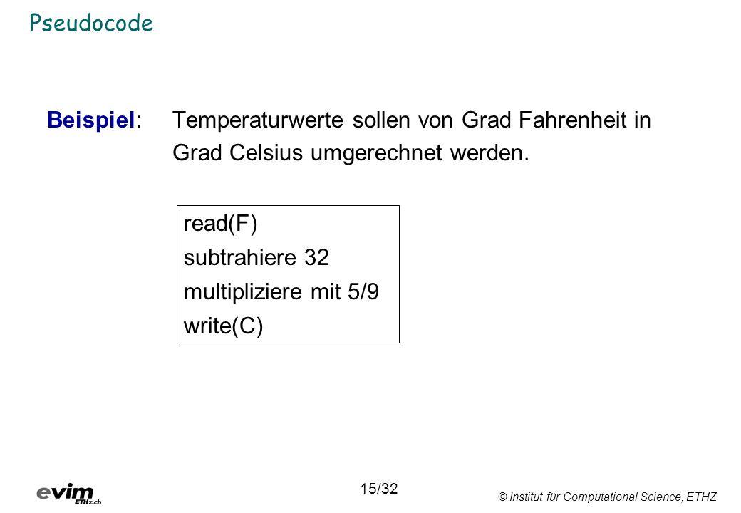 © Institut für Computational Science, ETHZ Pseudocode Beispiel: Temperaturwerte sollen von Grad Fahrenheit in Grad Celsius umgerechnet werden. read(F)