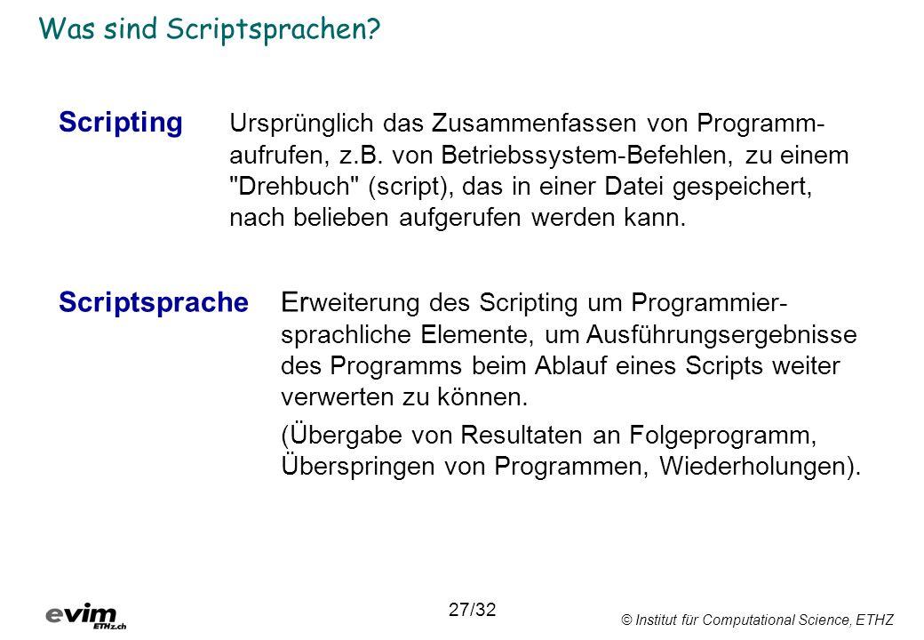 © Institut für Computational Science, ETHZ Was sind Scriptsprachen? Scripting Ursprünglich das Zusammenfassen von Programm- aufrufen, z.B. von Betrieb