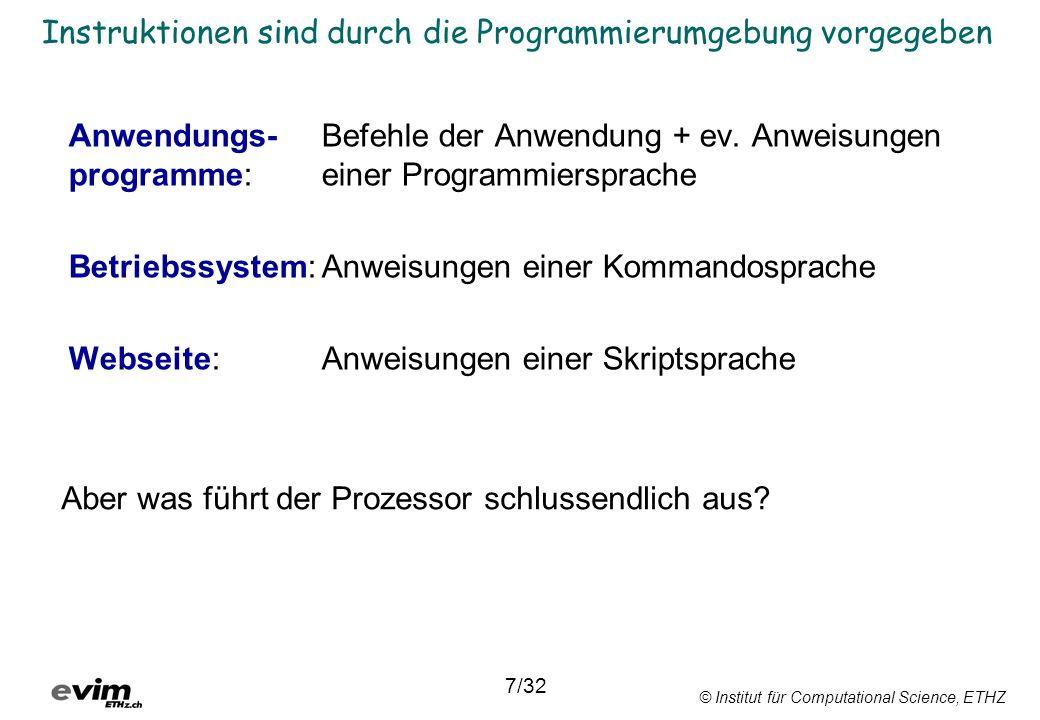 © Institut für Computational Science, ETHZ Hierarchische Gliederung von Programmierumgebungen 14000016 010200 15000020060102 16000022010001 Anwendungsspezifisch Programmiersprache Assemblierer Maschinensprache 011101000100101 Prozessor Befehlssatz INCR2; MOVR2,R0; CALCULATE ADDR1,R2; F(3) while not finished do begin if temp >= 32 then Sub Makro1 () Range( B6 ).Select 8/32