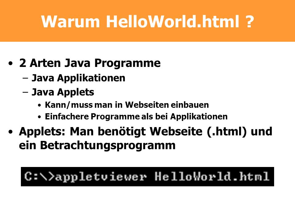 Warum HelloWorld.html ? 2 Arten Java Programme –Java Applikationen –Java Applets Kann/muss man in Webseiten einbauen Einfachere Programme als bei Appl