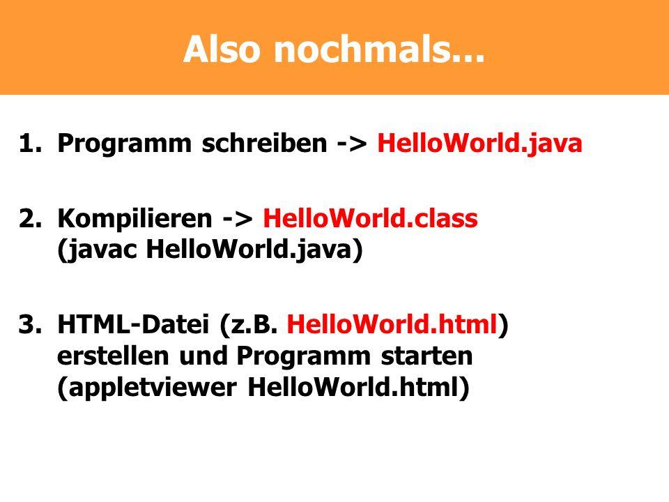 Also nochmals... 1.Programm schreiben -> HelloWorld.java 2.Kompilieren -> HelloWorld.class (javac HelloWorld.java) 3.HTML-Datei (z.B. HelloWorld.html)