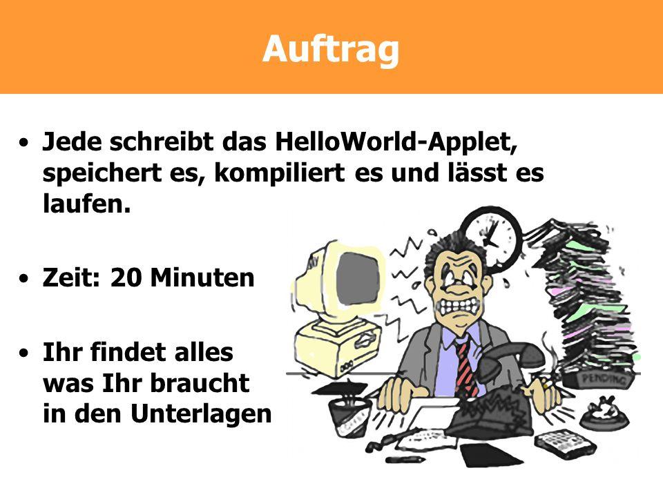 Auftrag Jede schreibt das HelloWorld-Applet, speichert es, kompiliert es und lässt es laufen. Zeit: 20 Minuten Ihr findet alles was Ihr braucht in den