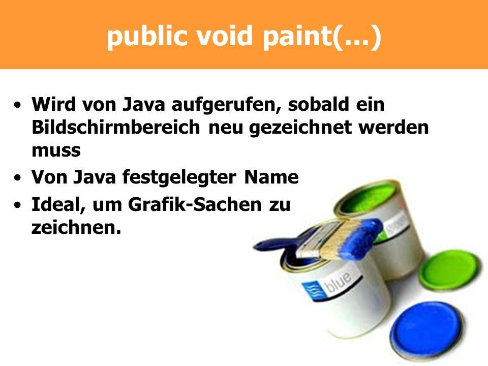 public void paint(...) Wird von Java aufgerufen, sobald ein Bildschirmbereich neu gezeichnet werden muss Von Java festgelegter Name Ideal, um Grafik-S