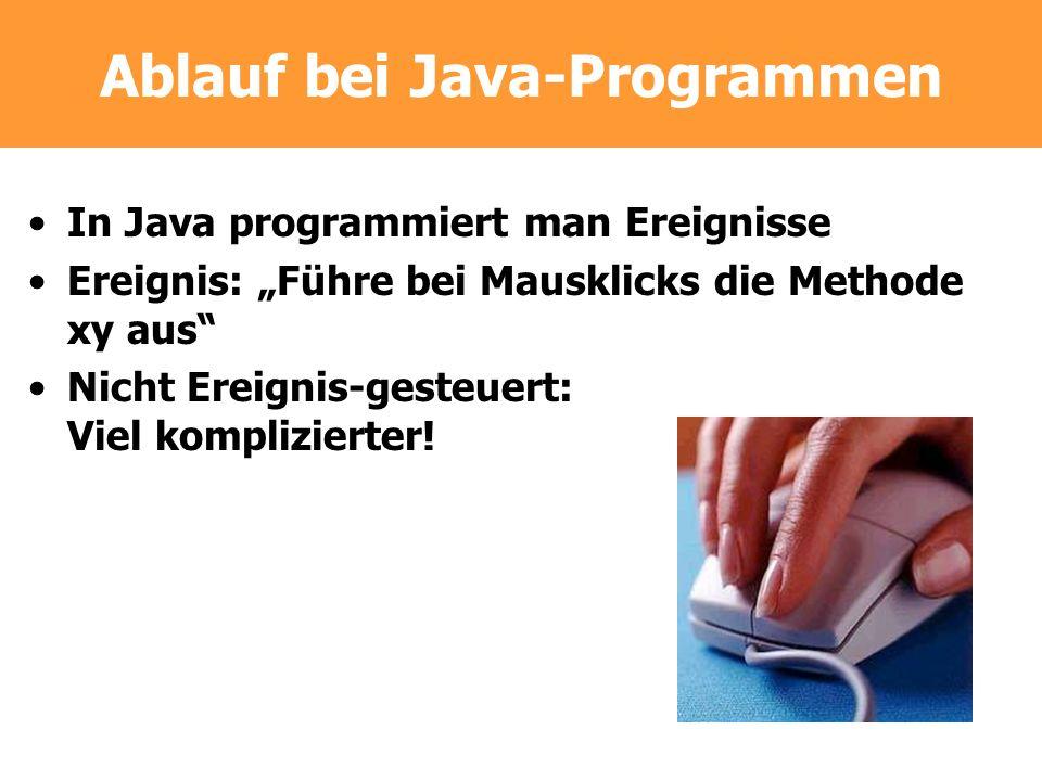 Ablauf bei Java-Programmen In Java programmiert man Ereignisse Ereignis: Führe bei Mausklicks die Methode xy aus Nicht Ereignis-gesteuert: Viel kompli