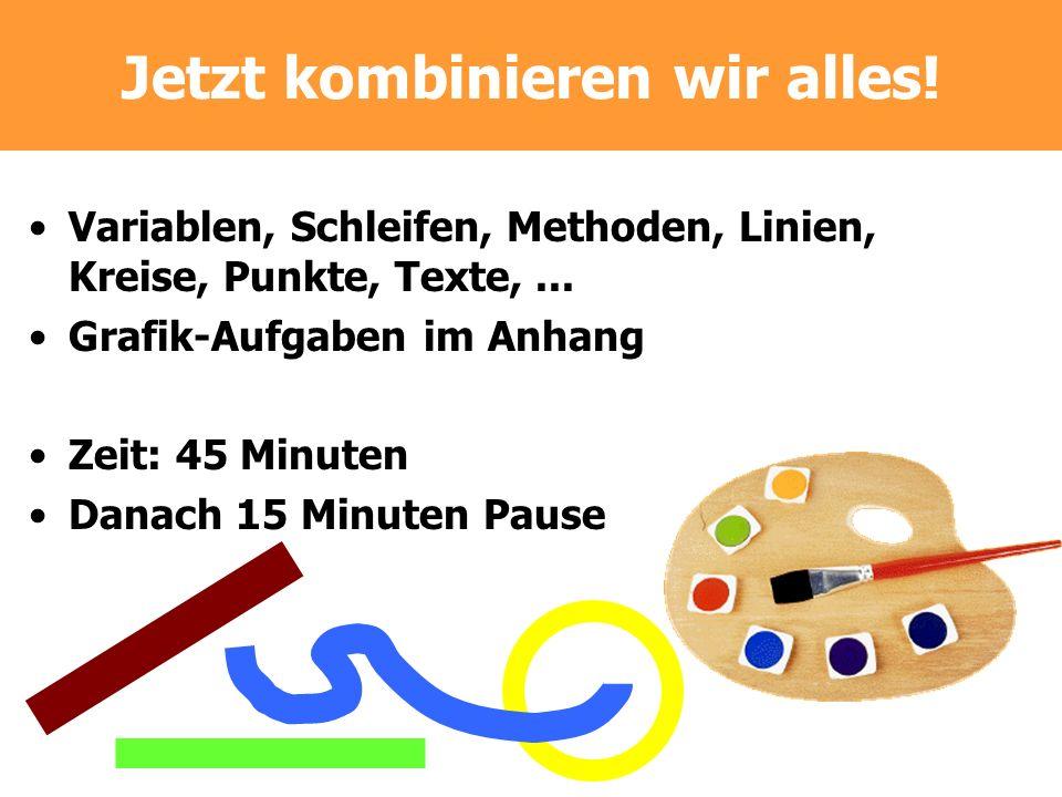 Jetzt kombinieren wir alles! Variablen, Schleifen, Methoden, Linien, Kreise, Punkte, Texte,... Grafik-Aufgaben im Anhang Zeit: 45 Minuten Danach 15 Mi