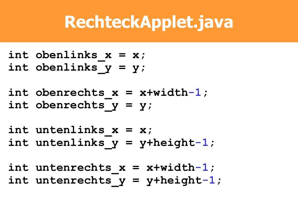 RechteckApplet.java int obenlinks_x = x; int obenlinks_y = y; int obenrechts_x = x+width-1; int obenrechts_y = y; int untenlinks_x = x; int untenlinks